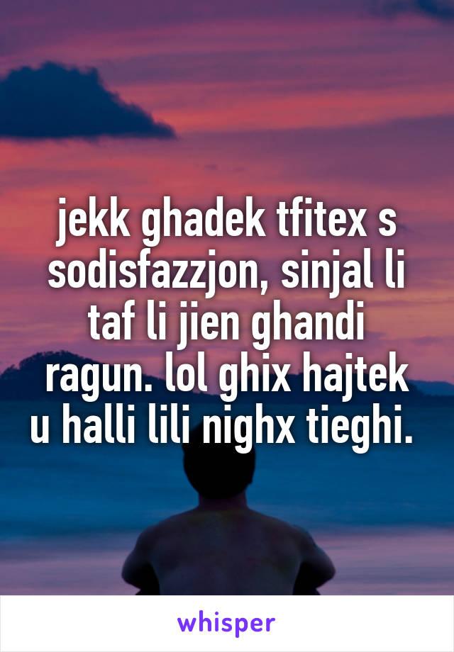 jekk ghadek tfitex s sodisfazzjon, sinjal li taf li jien ghandi ragun. lol ghix hajtek u halli lili nighx tieghi.