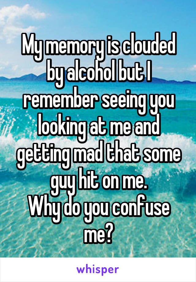 My memory is clouded by alcohol but I remember seeing you looking at me and getting mad that some guy hit on me. Why do you confuse me?