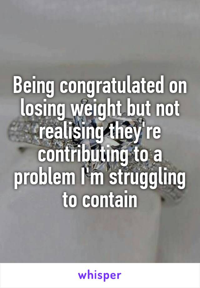 Being congratulated on losing weight but not realising they're contributing to a problem I'm struggling to contain