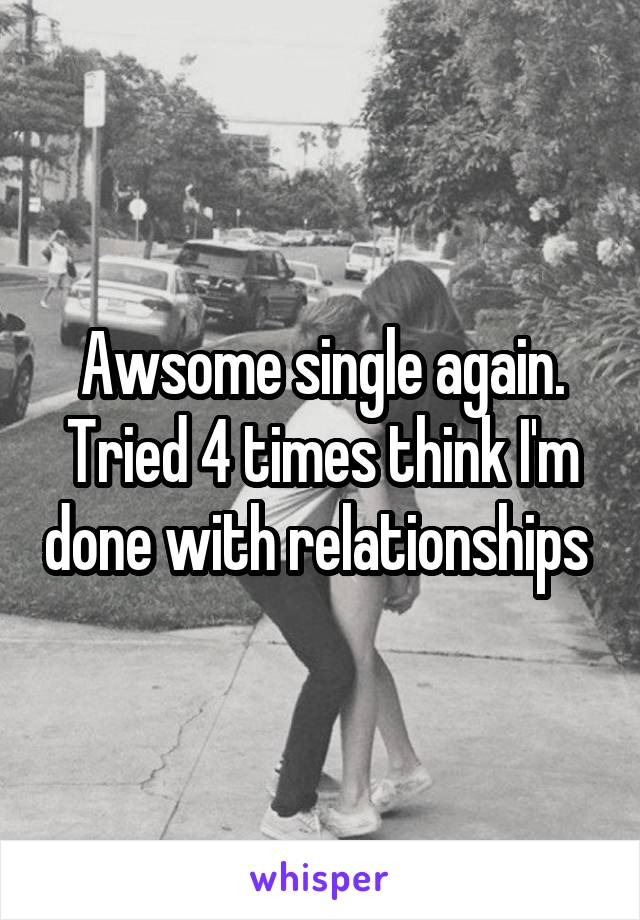 Awsome single again. Tried 4 times think I'm done with relationships