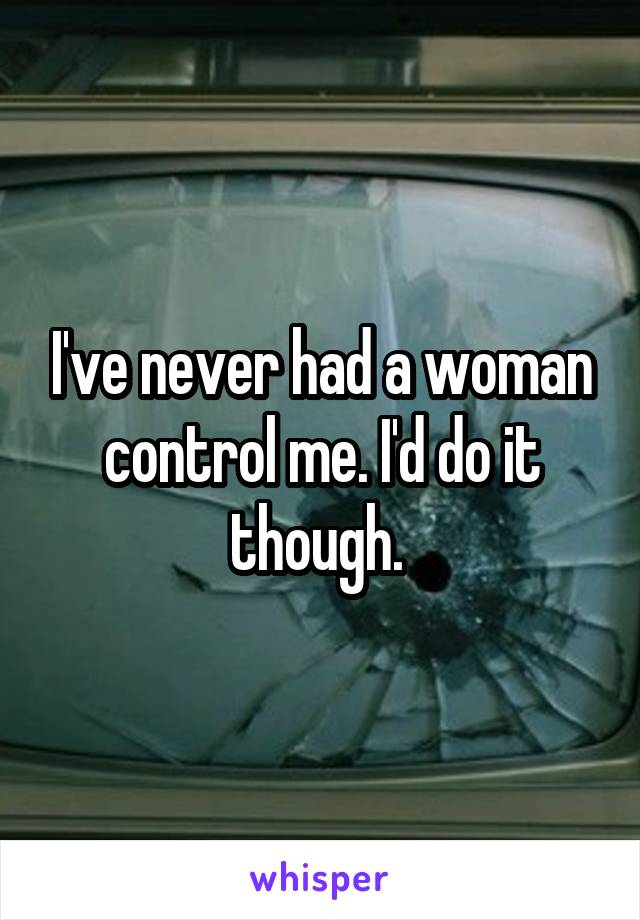 I've never had a woman control me. I'd do it though.