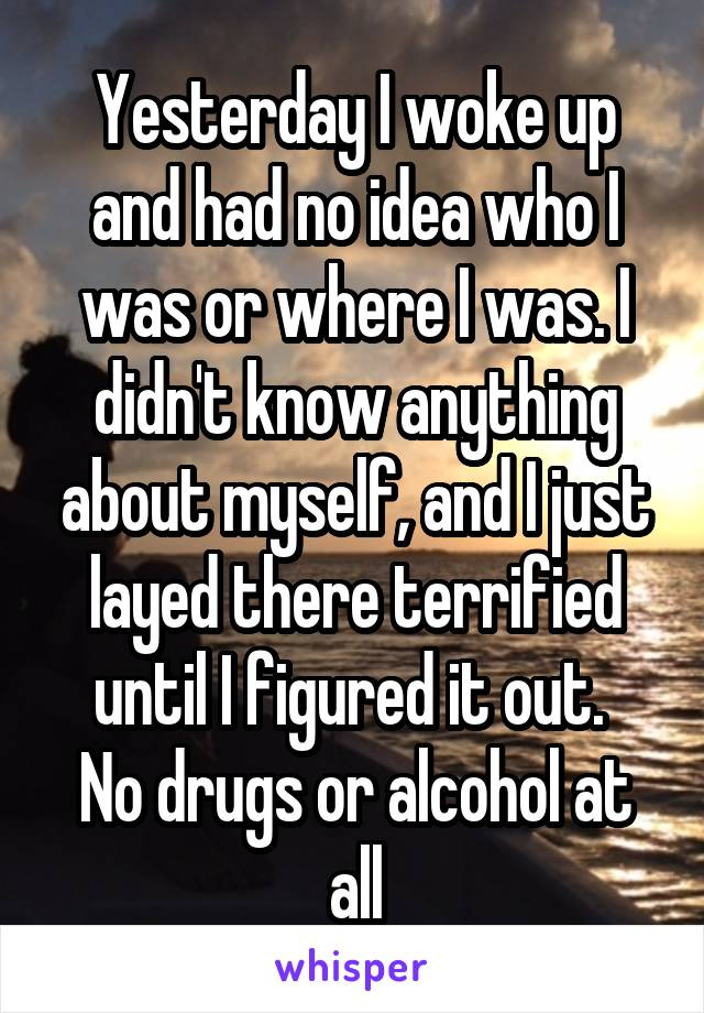 Yesterday I woke up and had no idea who I was or where I was. I didn't know anything about myself, and I just layed there terrified until I figured it out.  No drugs or alcohol at all