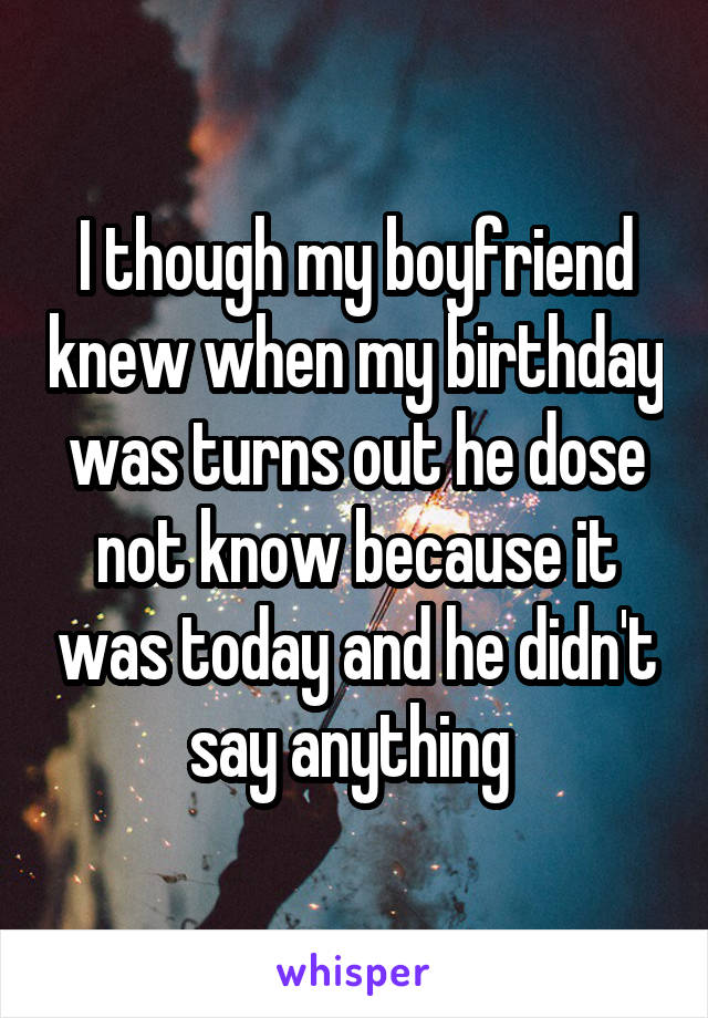 I though my boyfriend knew when my birthday was turns out he dose not know because it was today and he didn't say anything