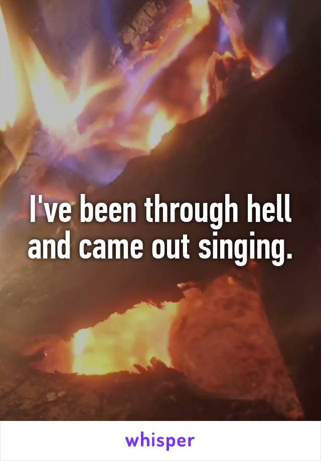 I've been through hell and came out singing.