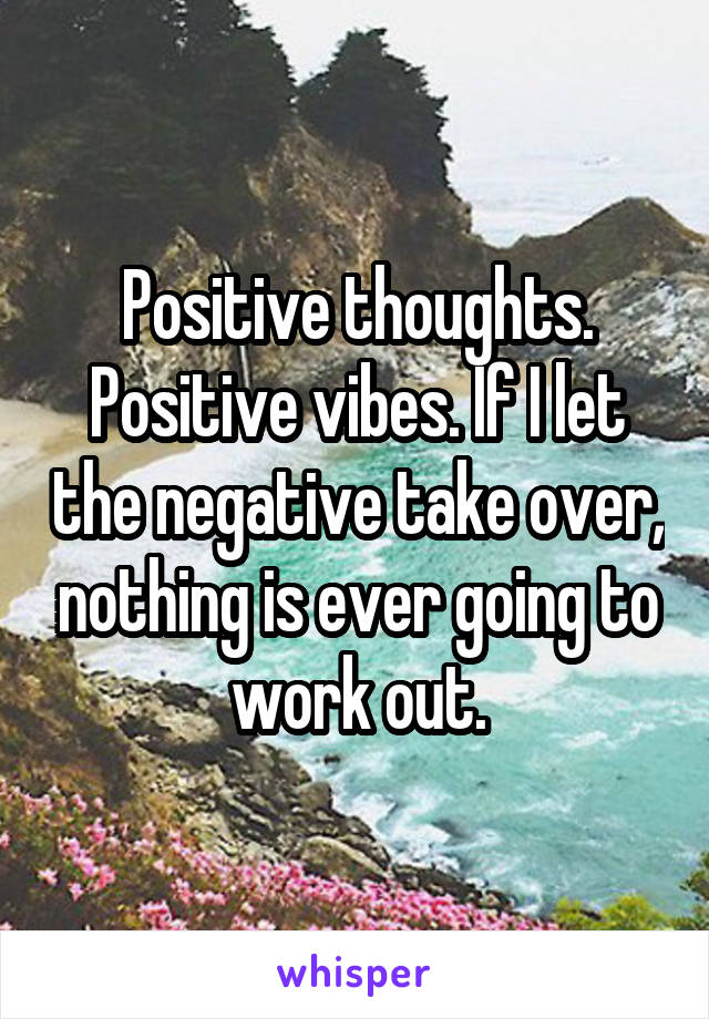 Positive thoughts. Positive vibes. If I let the negative take over, nothing is ever going to work out.