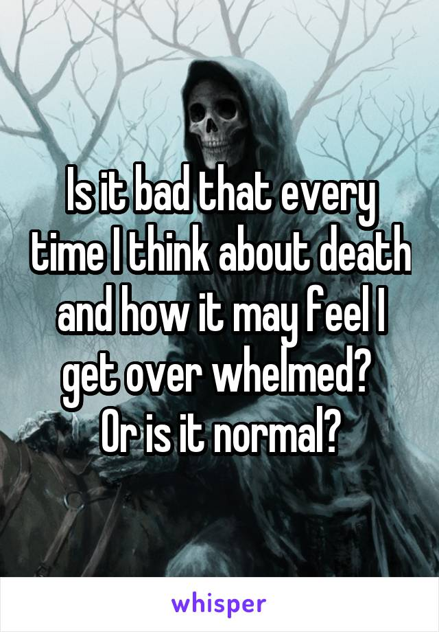 Is it bad that every time I think about death and how it may feel I get over whelmed?  Or is it normal?