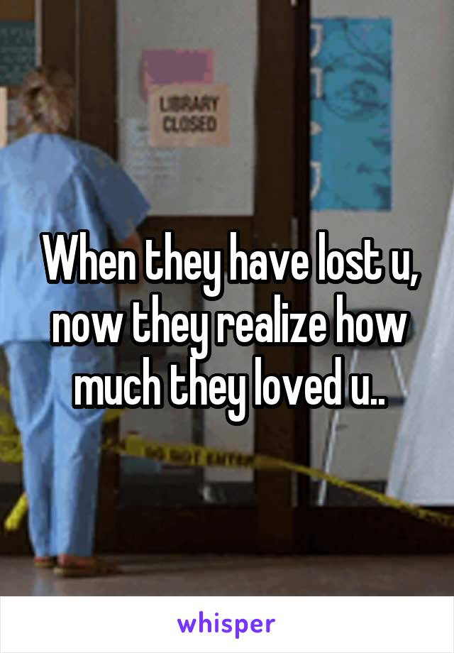 When they have lost u, now they realize how much they loved u..