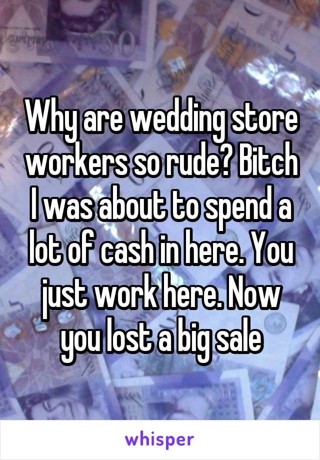 Why are wedding store workers so rude? Bitch I was about to spend a lot of cash in here. You just work here. Now you lost a big sale