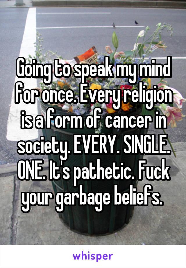 Going to speak my mind for once. Every religion is a form of cancer in society. EVERY. SINGLE. ONE. It's pathetic. Fuck your garbage beliefs.