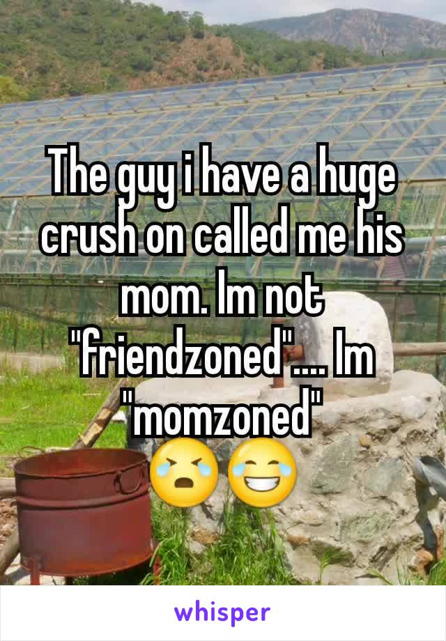 """The guy i have a huge crush on called me his mom. Im not """"friendzoned"""".... Im """"momzoned"""" 😭😂"""
