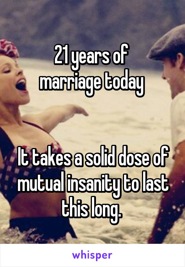 21 years of  marriage today    It takes a solid dose of mutual insanity to last this long.
