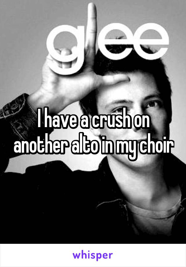 I have a crush on another alto in my choir