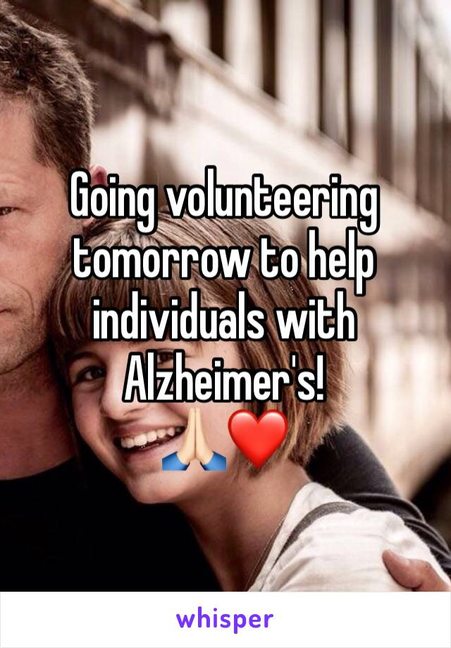 Going volunteering tomorrow to help individuals with Alzheimer's!  🙏🏻❤