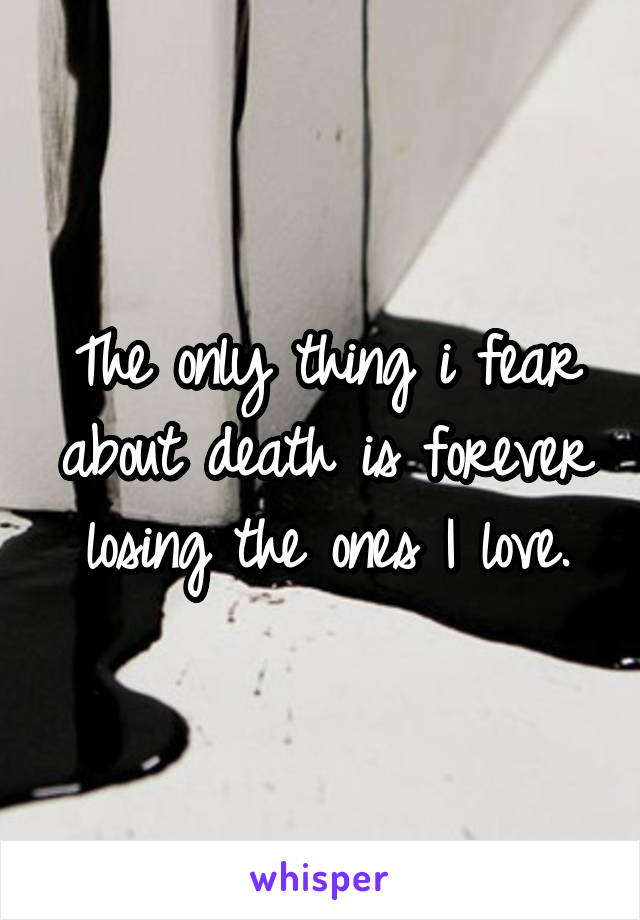 The only thing i fear about death is forever losing the ones I love.