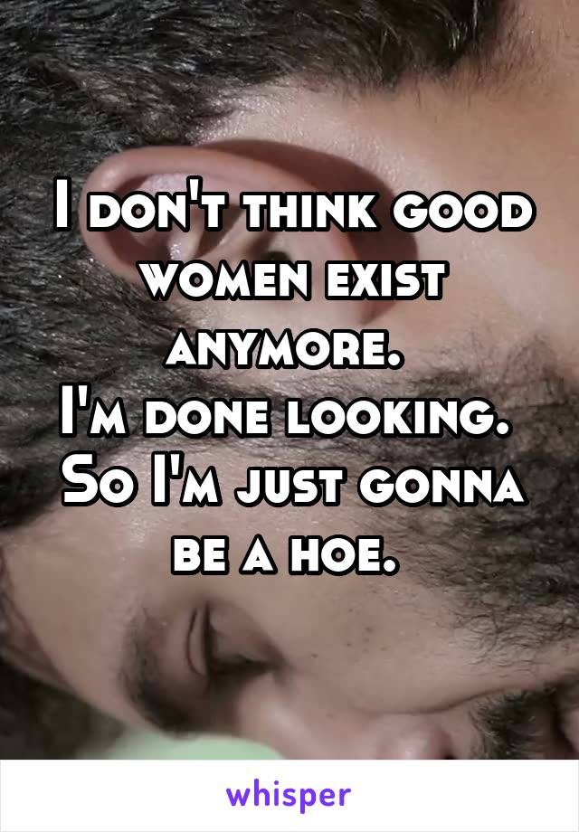 I don't think good women exist anymore.  I'm done looking.  So I'm just gonna be a hoe.