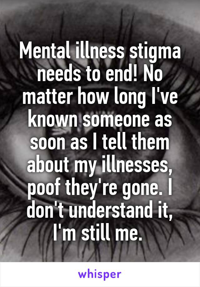Mental illness stigma needs to end! No matter how long I've known someone as soon as I tell them about my illnesses, poof they're gone. I don't understand it, I'm still me.