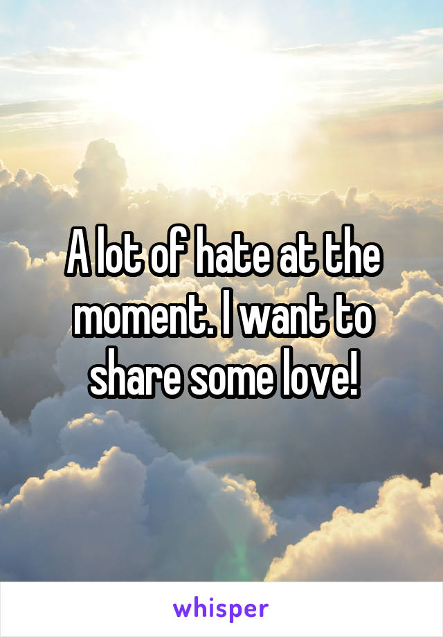 A lot of hate at the moment. I want to share some love!