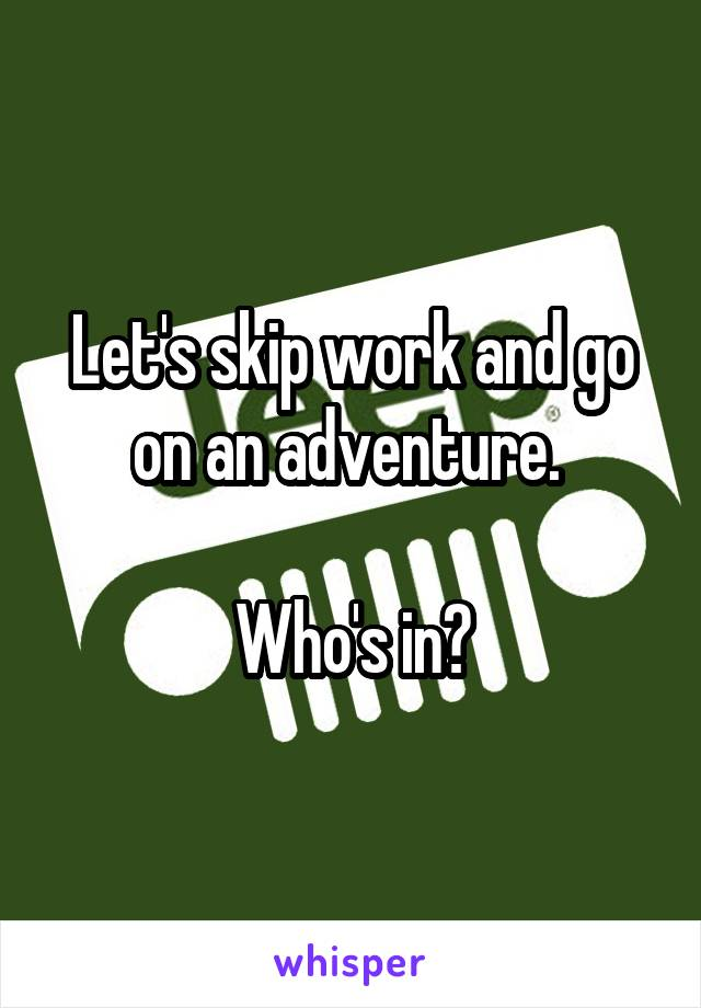 Let's skip work and go on an adventure.   Who's in?