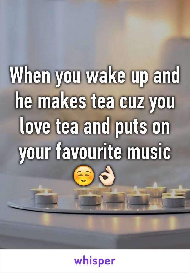 When you wake up and he makes tea cuz you love tea and puts on your favourite music ☺️👌🏻