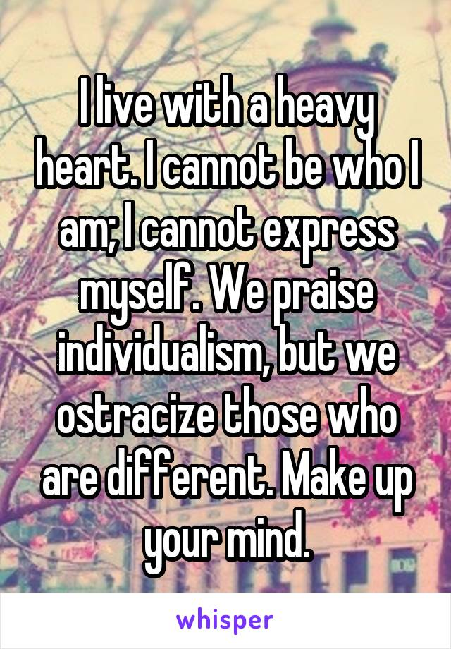 I live with a heavy heart. I cannot be who I am; I cannot express myself. We praise individualism, but we ostracize those who are different. Make up your mind.