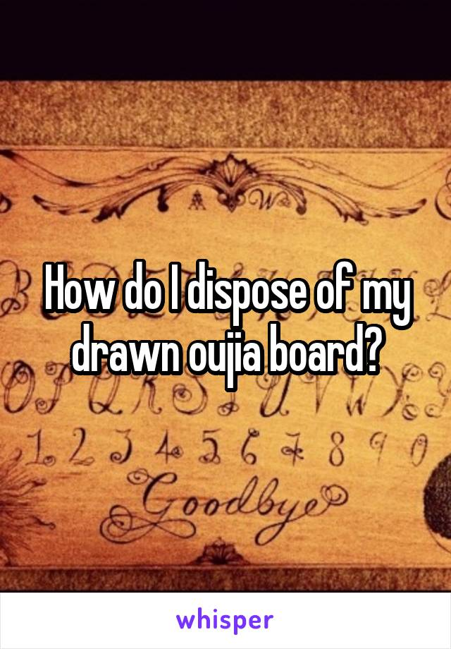 How do I dispose of my drawn oujia board?
