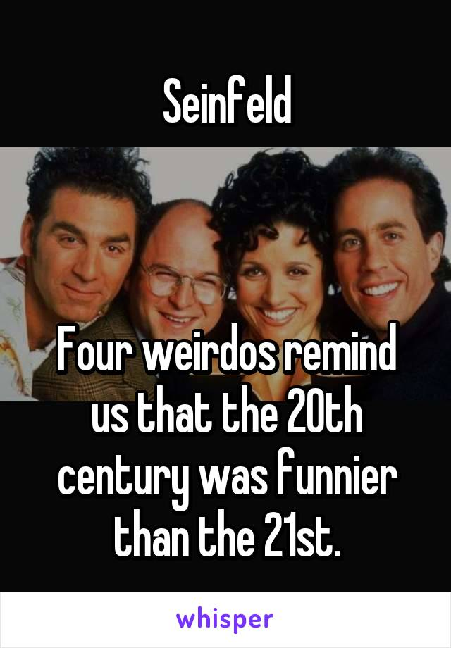 Seinfeld    Four weirdos remind us that the 20th century was funnier than the 21st.