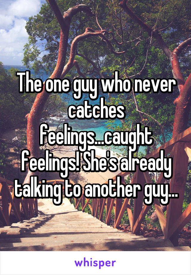 The one guy who never catches feelings...caught feelings! She's already talking to another guy...