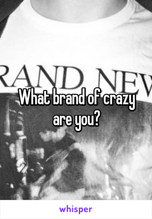 What brand of crazy are you?