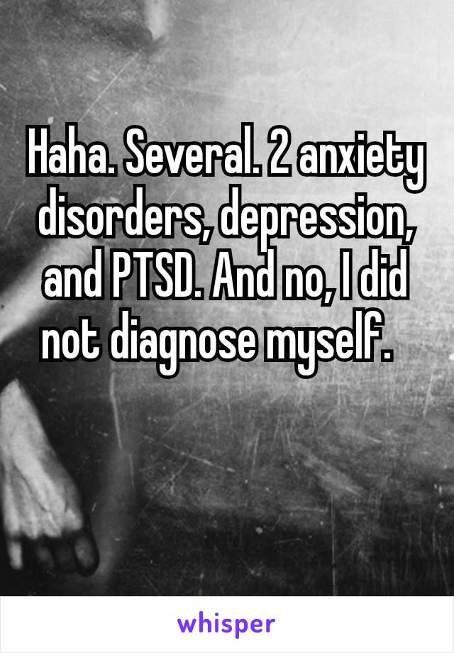 Haha. Several. 2 anxiety disorders, depression, and PTSD. And no, I did not diagnose myself.