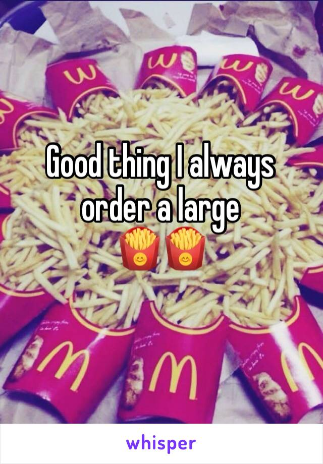 Good thing I always order a large 🍟🍟
