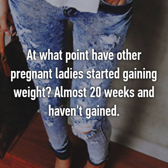 At what point have other pregnant ladies started gaining weight? Almost 20 weeks and haven't gained.