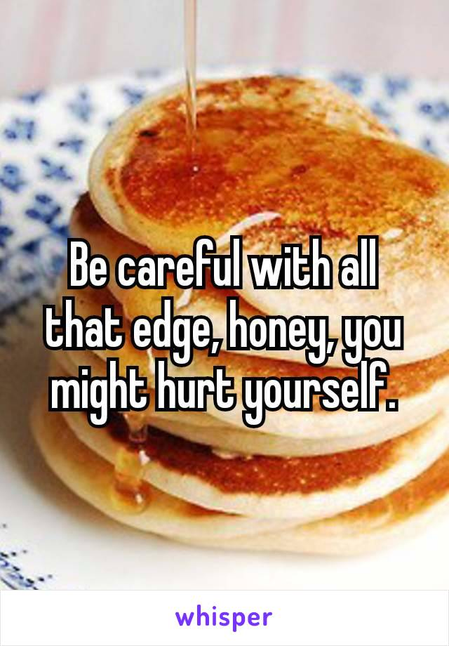 Be careful with all that edge, honey, you might hurt yourself.