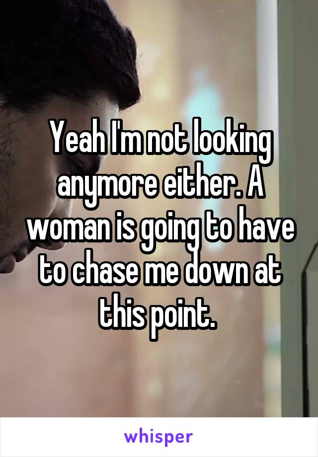 Yeah I'm not looking anymore either. A woman is going to have to chase me down at this point.