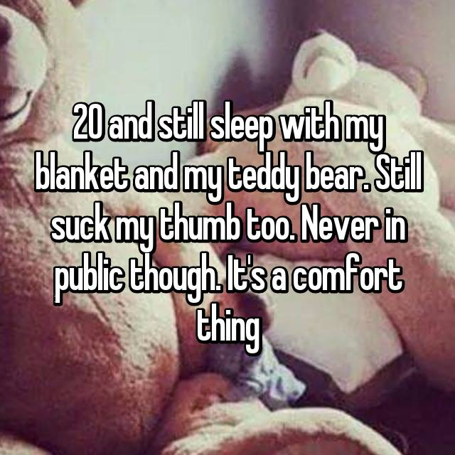 20 and still sleep with my blanket and my teddy bear. Still suck my thumb too. Never in public though. It's a comfort thing