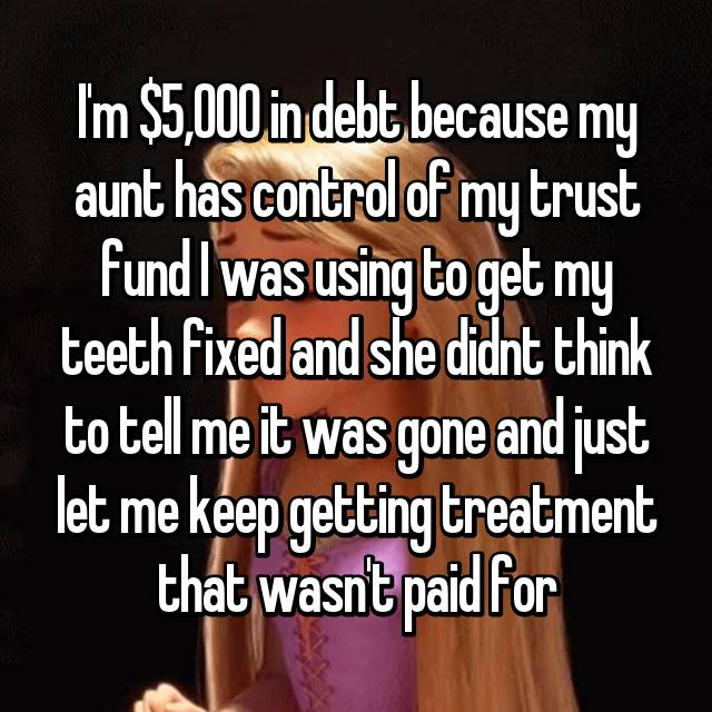 I'm $5,000 in debt because my aunt has control of my trust fund I was using to get my teeth fixed and she didnt think to tell me it was gone and just let me keep getting treatment that wasn't paid for