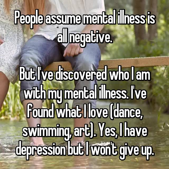People assume mental illness is all negative.  But I've discovered who I am with my mental illness. I've found what I love (dance, swimming, art). Yes, I have depression but I won't give up.