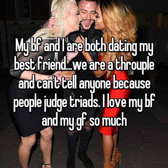 My bf and I are both dating my best friend...we are a throuple and can't tell anyone because people judge triads. I love my bf and my gf so much