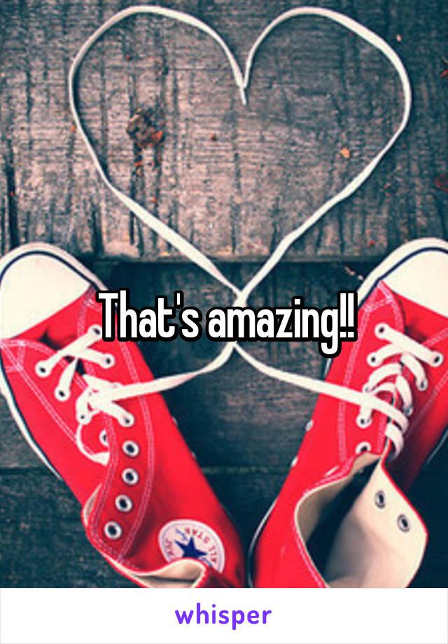 That's amazing!!