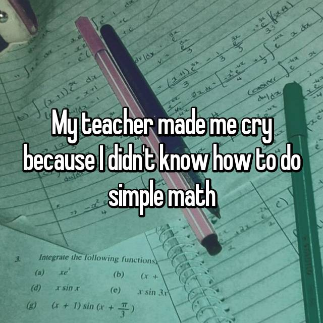 My teacher made me cry because I didn't know how to do simple math
