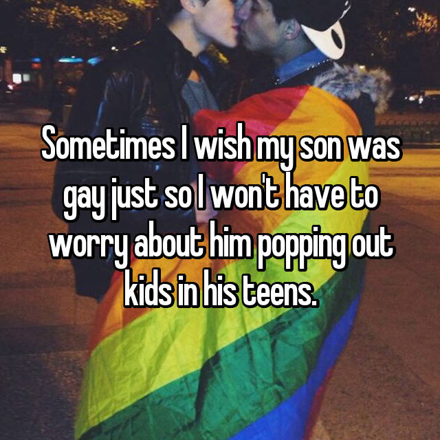 Sometimes I wish my son was gay just so I won't have to worry about him popping out kids in his teens.