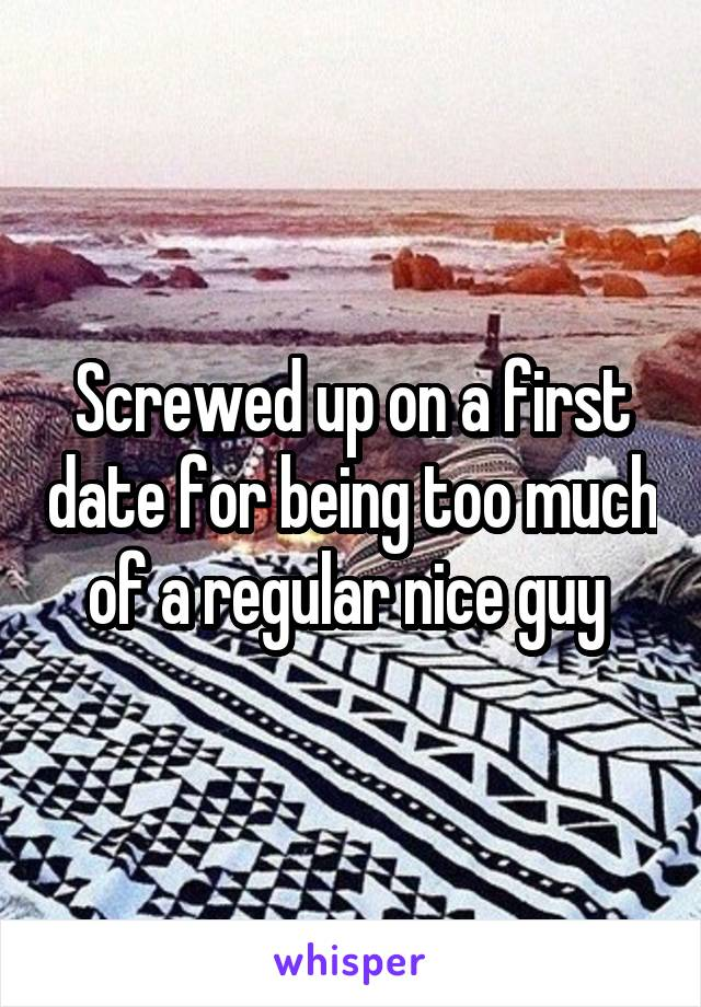 Screwed up on a first date for being too much of a regular nice guy