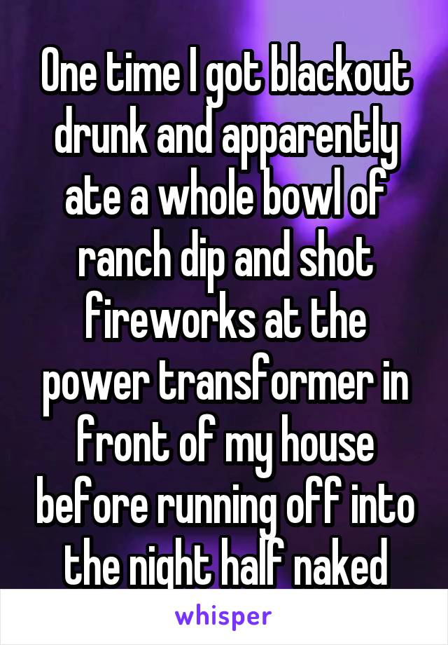 One time I got blackout drunk and apparently ate a whole bowl of ranch dip and shot fireworks at the power transformer in front of my house before running off into the night half naked