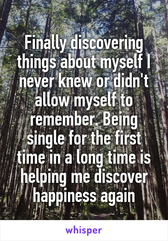 Finally discovering things about myself I never knew or didn't allow myself to remember. Being single for the first time in a long time is helping me discover happiness again