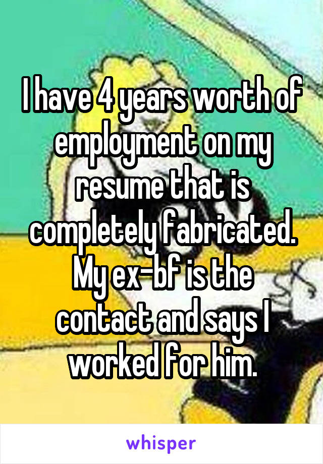 I have 4 years worth of employment on my resume that is completely fabricated. My ex-bf is the contact and says I worked for him.