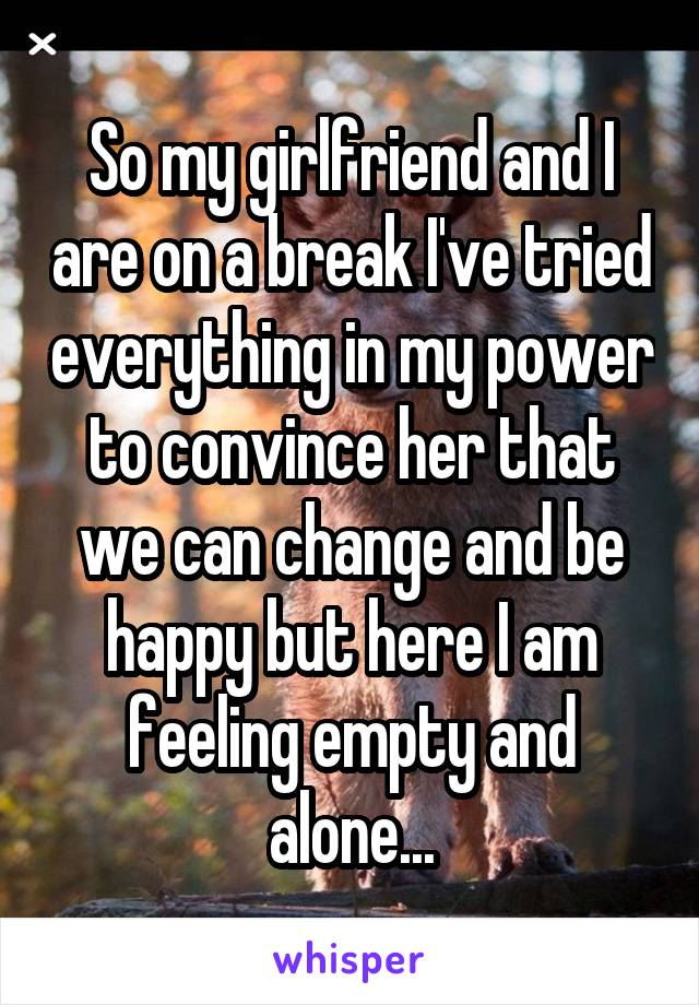 So my girlfriend and I are on a break I've tried everything in my power to convince her that we can change and be happy but here I am feeling empty and alone...