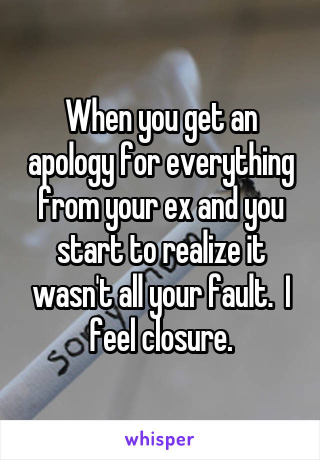 When you get an apology for everything from your ex and you start to realize it wasn't all your fault.  I feel closure.
