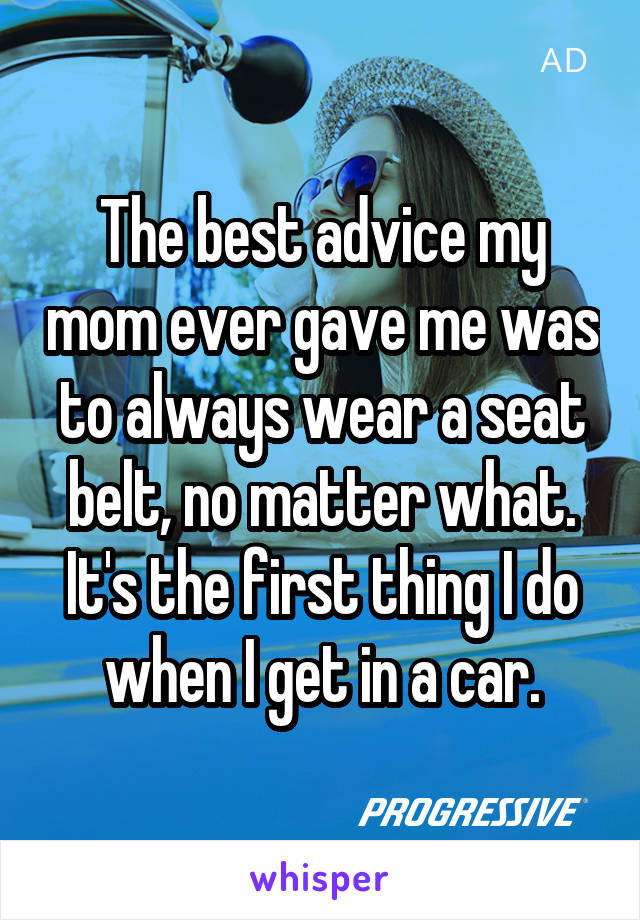 The best advice my mom ever gave me was to always wear a seat belt, no matter what. It's the first thing I do when I get in a car.