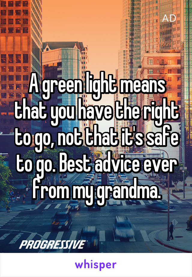 A green light means that you have the right to go, not that it's safe to go. Best advice ever from my grandma.
