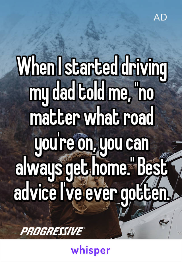 """When I started driving my dad told me, """"no matter what road you're on, you can always get home."""" Best advice I've ever gotten."""