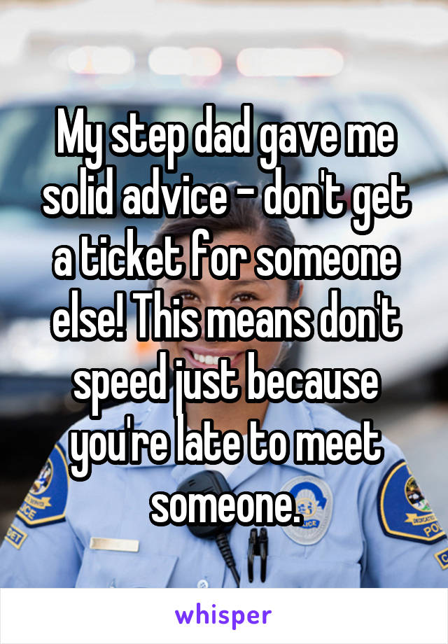 My step dad gave me solid advice - don't get a ticket for someone else! This means don't speed just because you're late to meet someone.